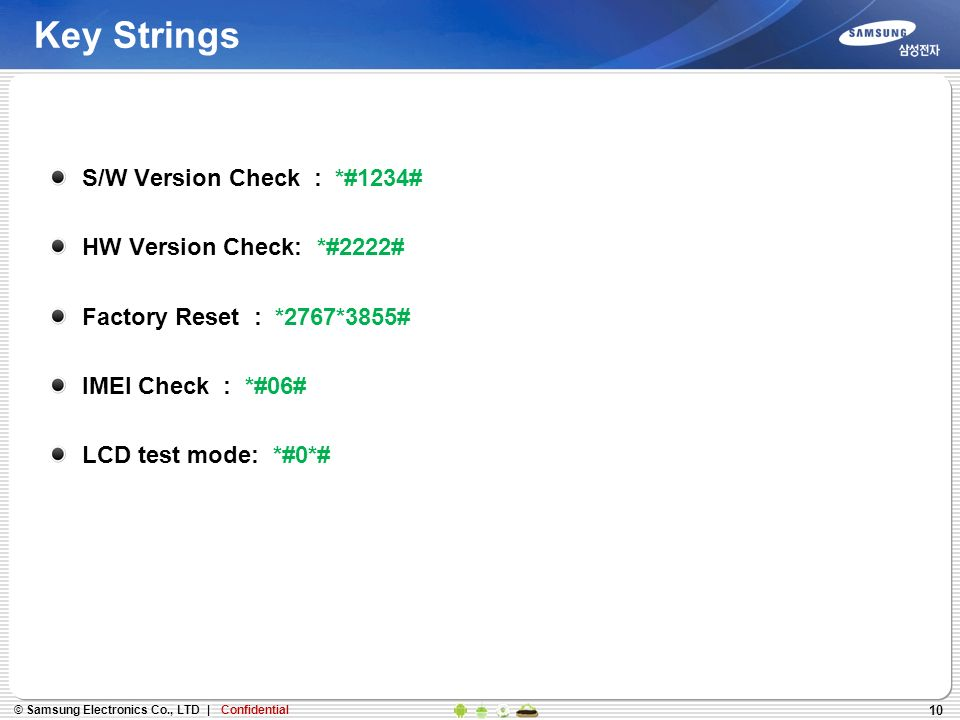 10 Key Strings S/W Version Check : *#1234# HW Version Check: *#2222# Factory Reset : *2767*3855# IMEI Check : *#06# LCD test mode: *#0*#