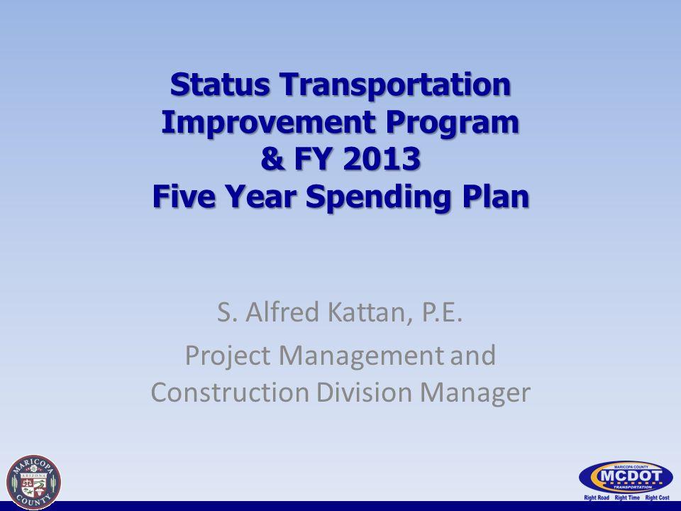 Status Transportation Improvement Program & FY 2013 Five Year Spending Plan S. Alfred Kattan, P.E. Project Management and Construction Division Manage