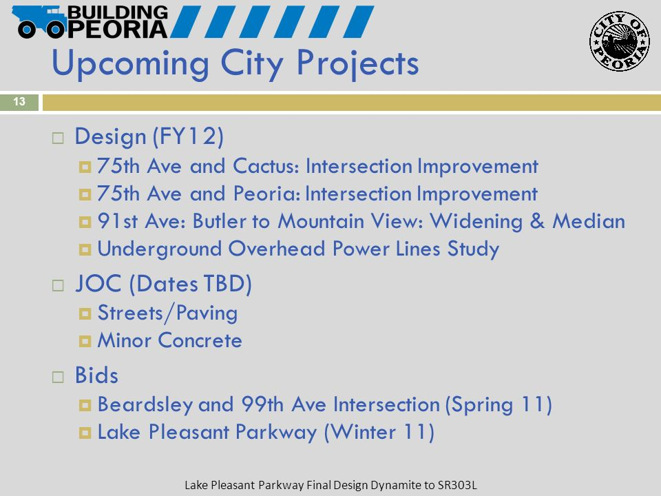 Lake Pleasant Parkway Final Design Dynamite to SR303L 13 Design (FY12) 75th Ave and Cactus: Intersection Improvement 75th Ave and Peoria: Intersection Improvement 91st Ave: Butler to Mountain View: Widening & Median Underground Overhead Power Lines Study JOC (Dates TBD) Streets/Paving Minor Concrete Bids Beardsley and 99th Ave Intersection (Spring 11) Lake Pleasant Parkway (Winter 11) Upcoming City Projects