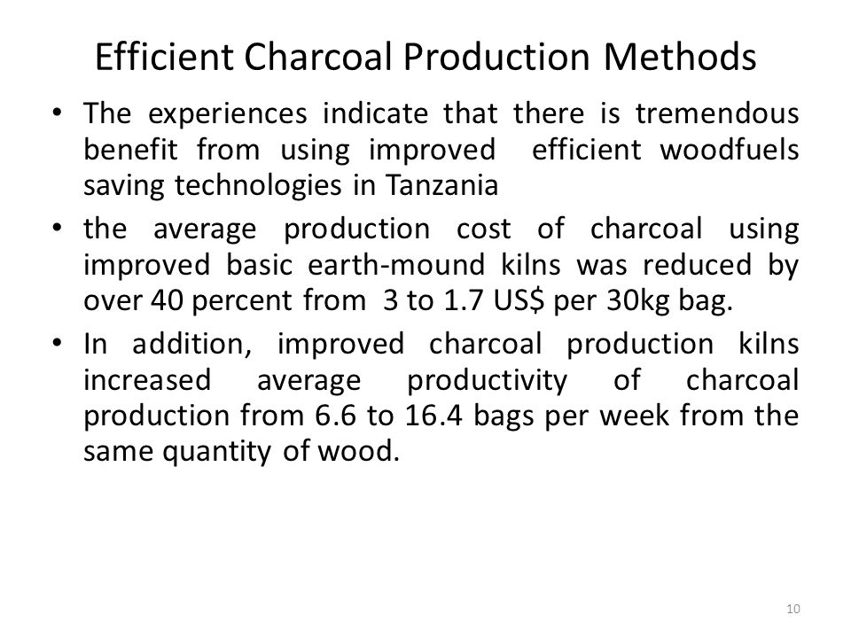 10 Efficient Charcoal Production Methods The experiences indicate that there is tremendous benefit from using improved efficient woodfuels saving technologies in Tanzania the average production cost of charcoal using improved basic earth-mound kilns was reduced by over 40 percent from 3 to 1.7 US$ per 30kg bag.