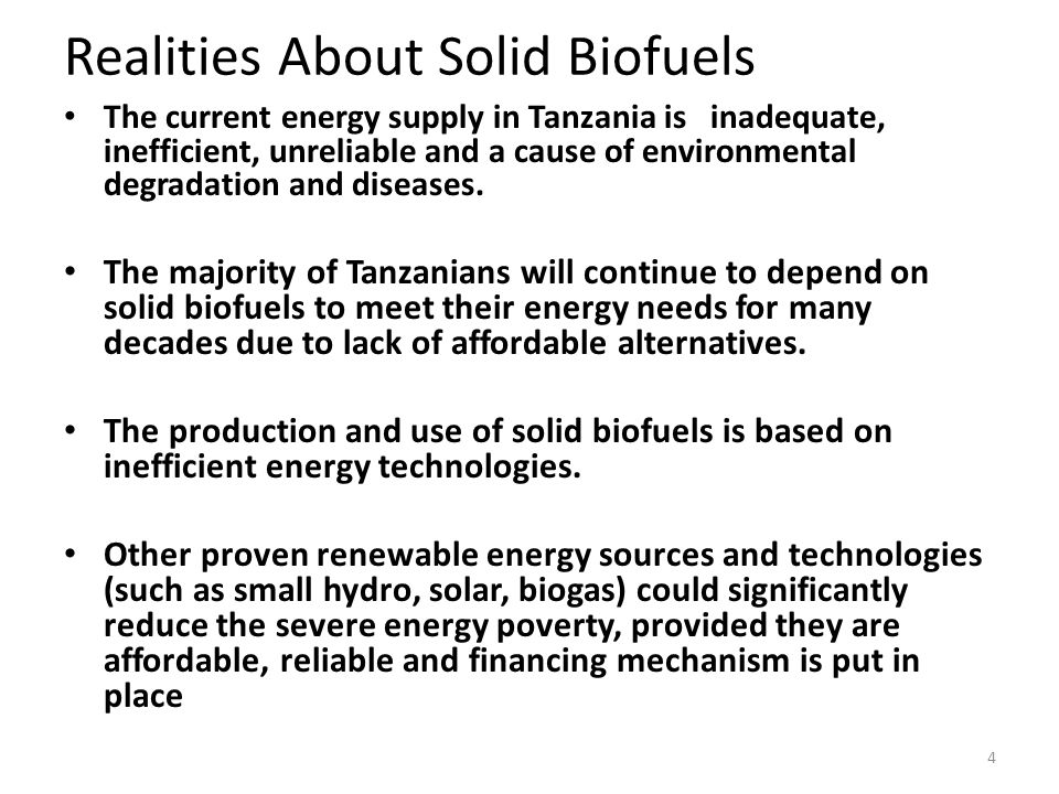 4 Realities About Solid Biofuels The current energy supply in Tanzania is inadequate, inefficient, unreliable and a cause of environmental degradation and diseases.