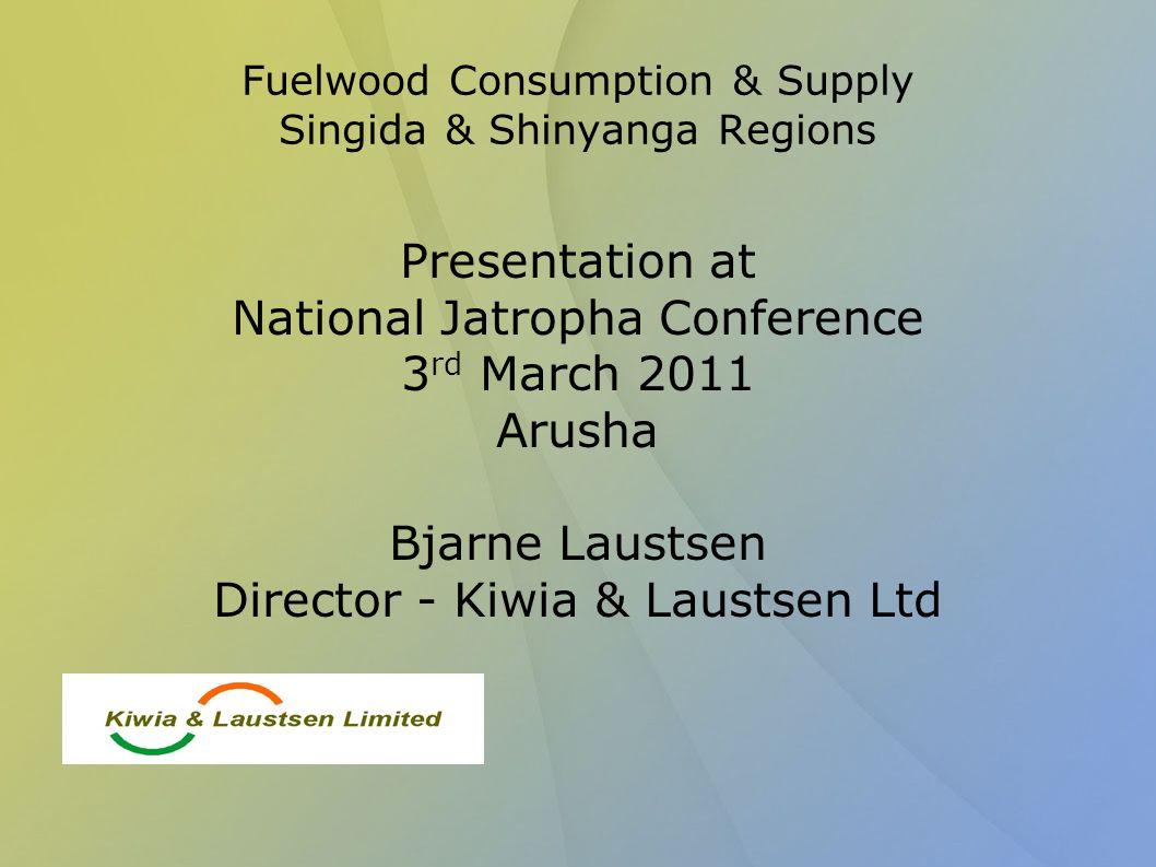 Fuelwood Consumption & Supply Singida & Shinyanga Regions Presentation at National Jatropha Conference 3 rd March 2011 Arusha Bjarne Laustsen Director - Kiwia & Laustsen Ltd