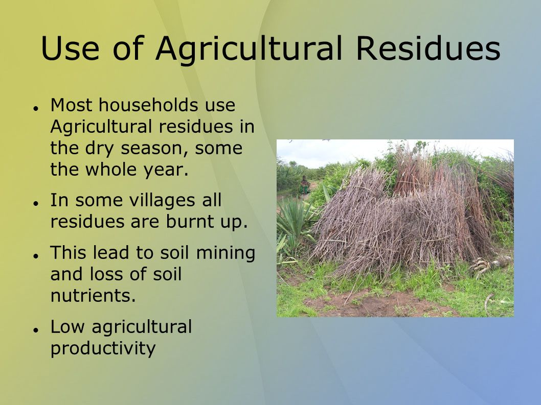 Use of Agricultural Residues Most households use Agricultural residues in the dry season, some the whole year.