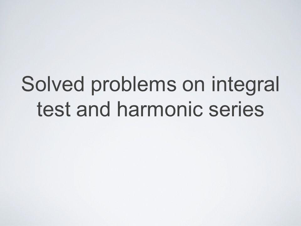 Mika Seppälä: Solved Problems on Integral Test and Harmonic Series integral test Let f be a positive decreasing function, and let a k = f(k).