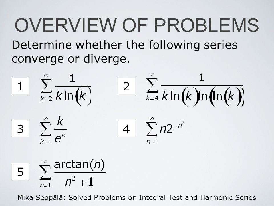 Mika Seppälä: Solved Problems on Integral Test and Harmonic Series Determine whether the following series converge or diverge. OVERVIEW OF PROBLEMS 12
