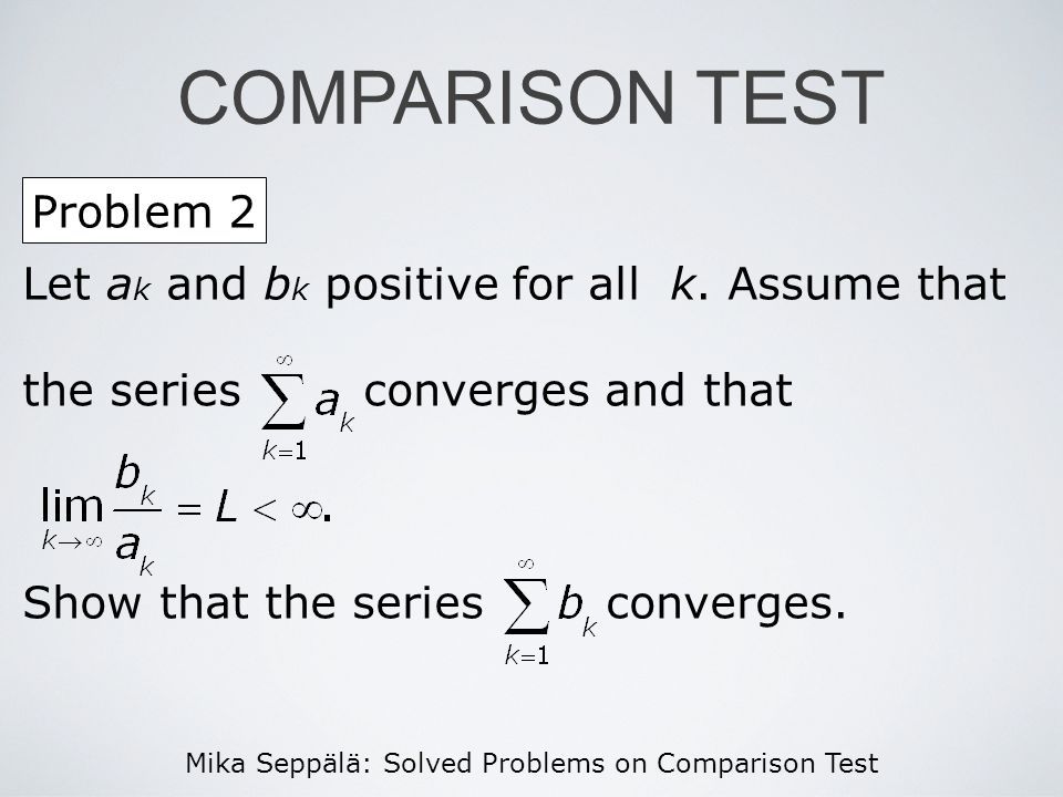 Mika Seppälä: Solved Problems on Comparison Test Let a k and b k positive for all k. Assume that the series converges and that Show that the series co