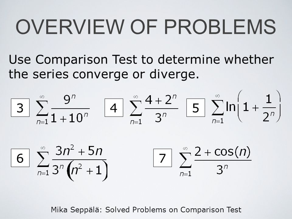 Mika Seppälä: Solved Problems on Comparison Test 45 67 OVERVIEW OF PROBLEMS Use Comparison Test to determine whether the series converge or diverge. 3