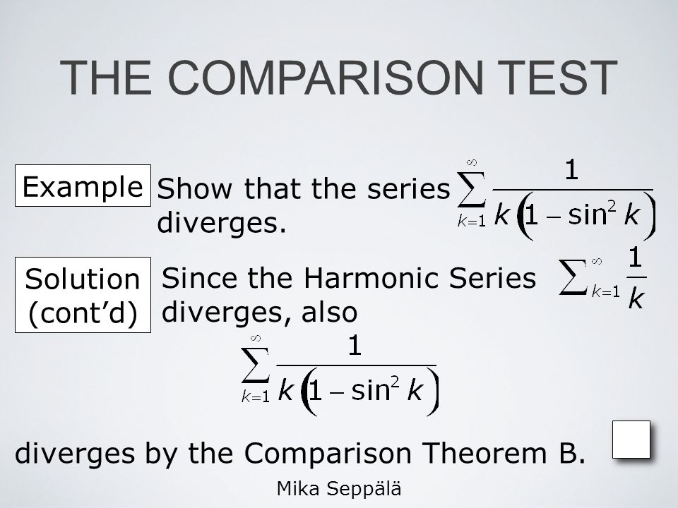 Mika Seppälä Example Show that the series diverges. Since the Harmonic Series diverges, also Solution (contd) diverges by the Comparison Theorem B. TH