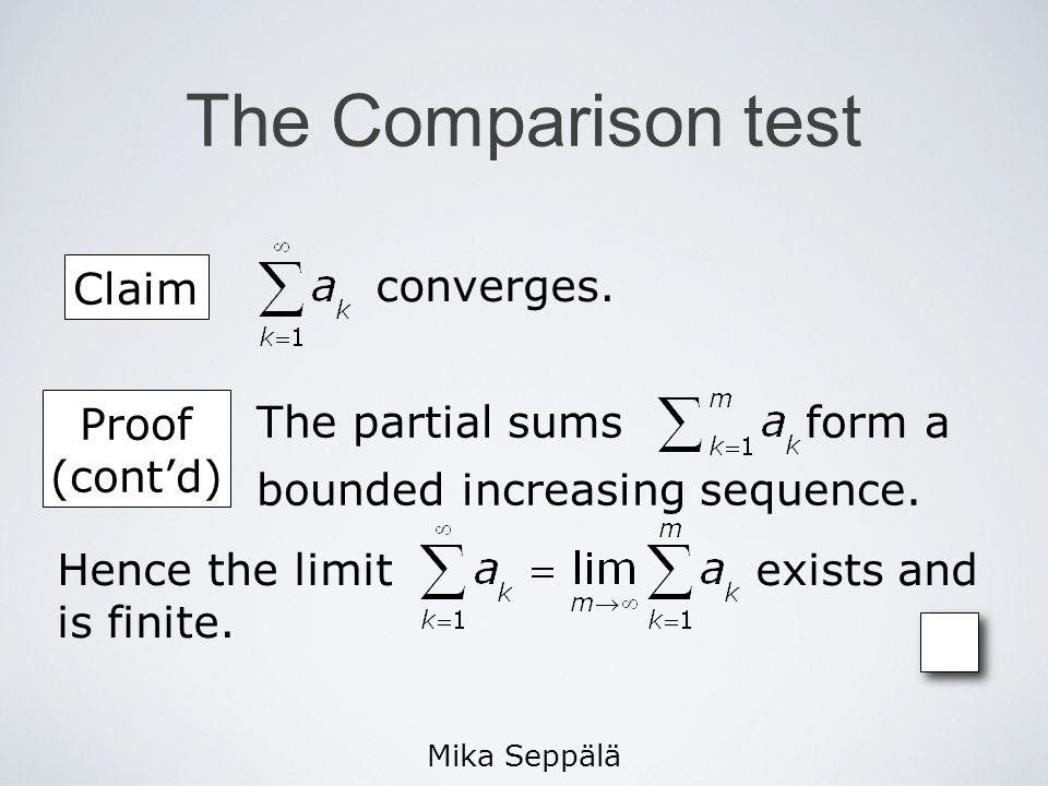 Mika Seppälä The Comparison test Claim converges. Proof (contd) The partial sums form a bounded increasing sequence. Hence the limit exists and is fin