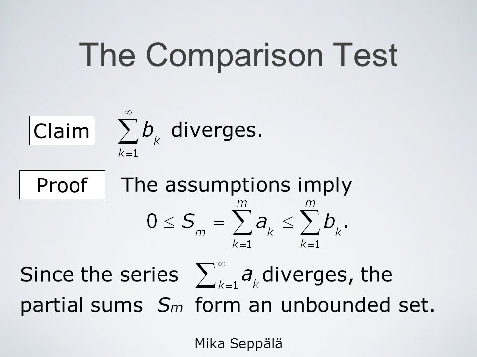 Mika Seppälä The Comparison Test Claim diverges. Since the series diverges, the partial sums S m form an unbounded set. The assumptions imply Proof