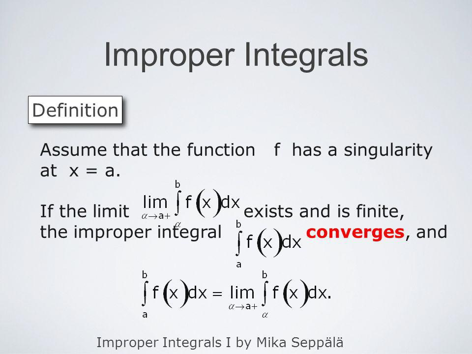 Improper Integrals I by Mika Seppälä Improper Integrals Definition Assume that the function f has a singularity at x = a. If the limit exists and is f