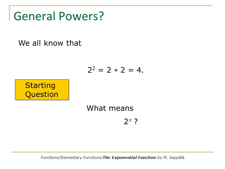 General Powers? We all know that 2 2 = 2 2 = 4. Starting Question What means 2 ? Functions/Elementary Functions/The Exponential Function by M. Seppälä