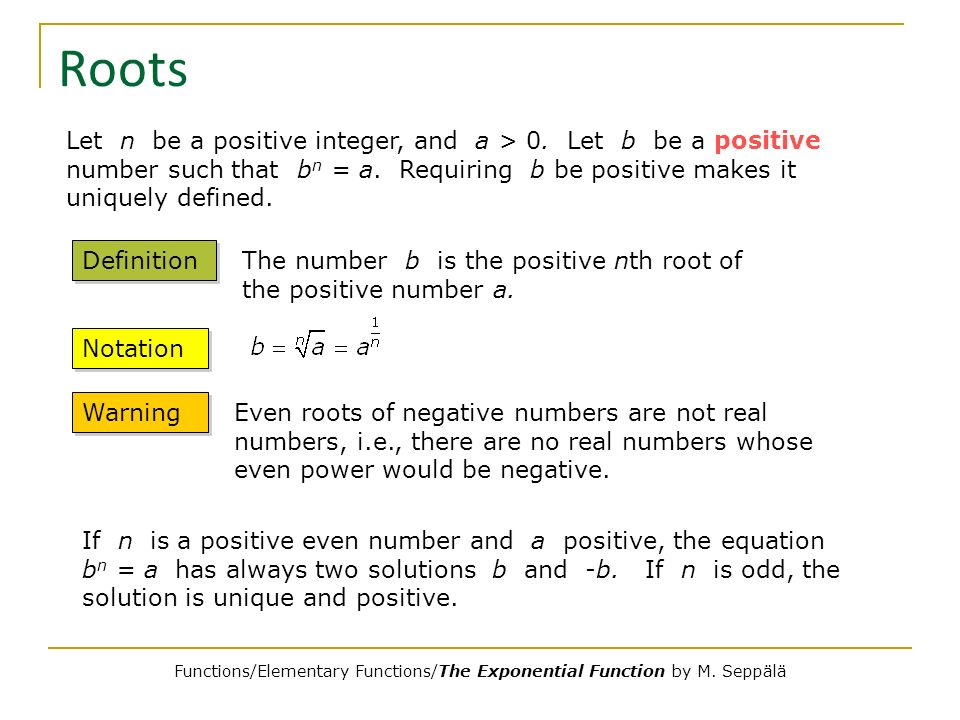 Roots Let n be a positive integer, and a > 0. Let b be a positive number such that b n = a. Requiring b be positive makes it uniquely defined. Definit