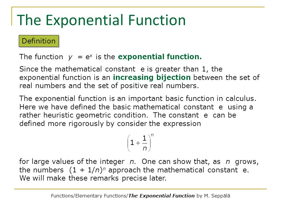 The Exponential Function Definition The function y = e x is the exponential function. Since the mathematical constant e is greater than 1, the exponen