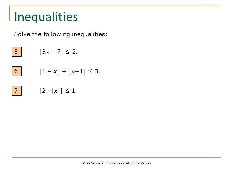 Mika Seppälä: Problems on Absolute Values Inequalities 5 |3x – 7| 2. Solve the following inequalities: |1 – x| + |x+1| 3. 6 |2 –|x|| 1 7