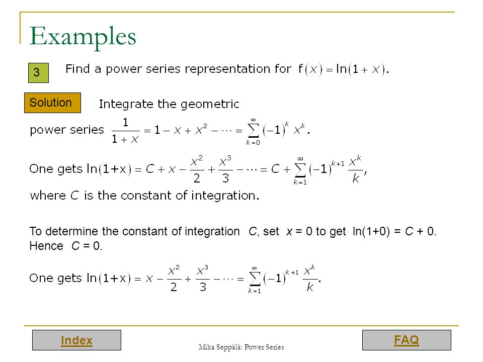 Index FAQ Mika Seppälä: Power Series Examples 3 Solution To determine the constant of integration C, set x = 0 to get ln(1+0) = C + 0. Hence C = 0.