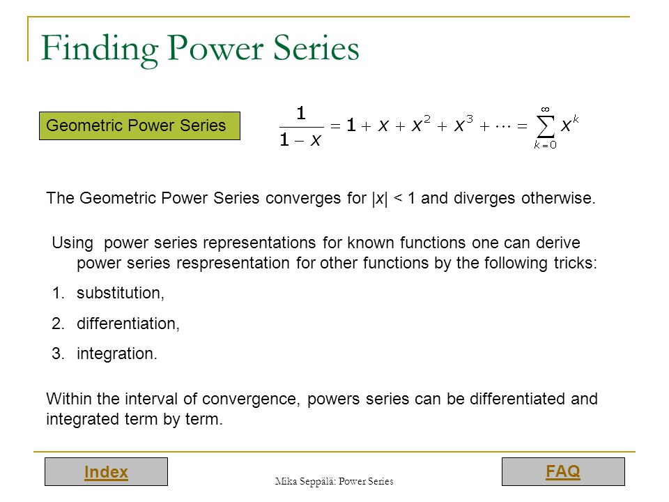 Index FAQ Mika Seppälä: Power Series Finding Power Series Geometric Power Series The Geometric Power Series converges for |x| < 1 and diverges otherwi