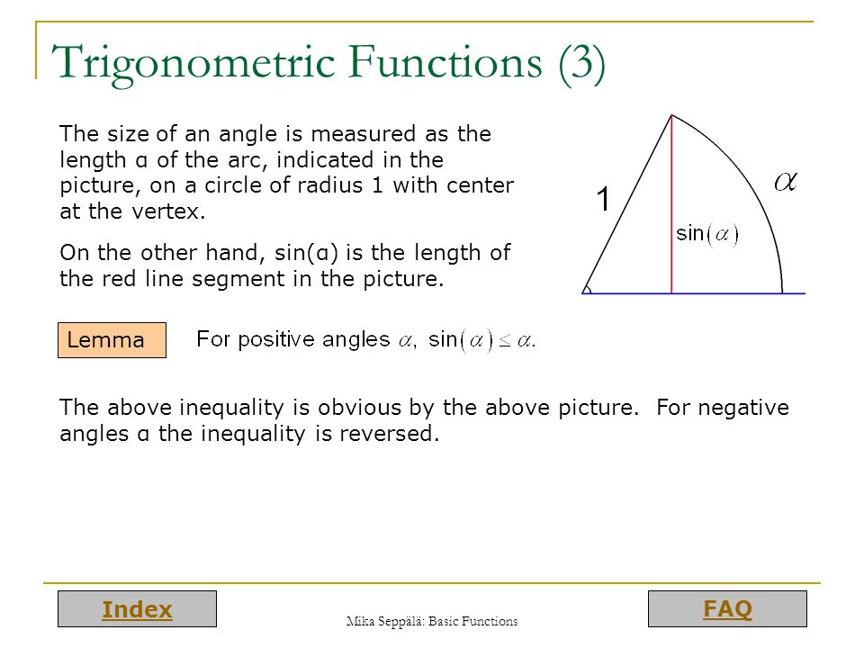 Index FAQ Mika Seppälä: Basic Functions Trigonometric Functions (3) Lemma The size of an angle is measured as the length α of the arc, indicated in th
