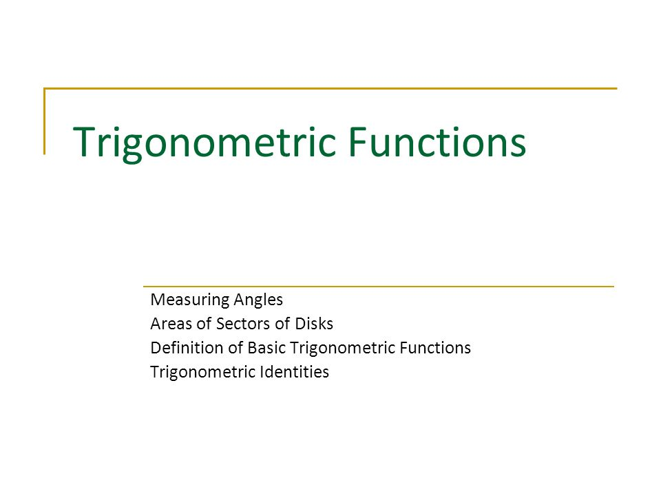 Trigonometric Functions Measuring Angles Areas of Sectors of Disks Definition of Basic Trigonometric Functions Trigonometric Identities