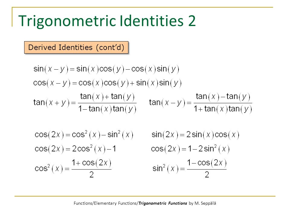 Trigonometric Identities 2 Derived Identities (contd) Functions/Elementary Functions/Trigonometric Functions by M. Seppälä