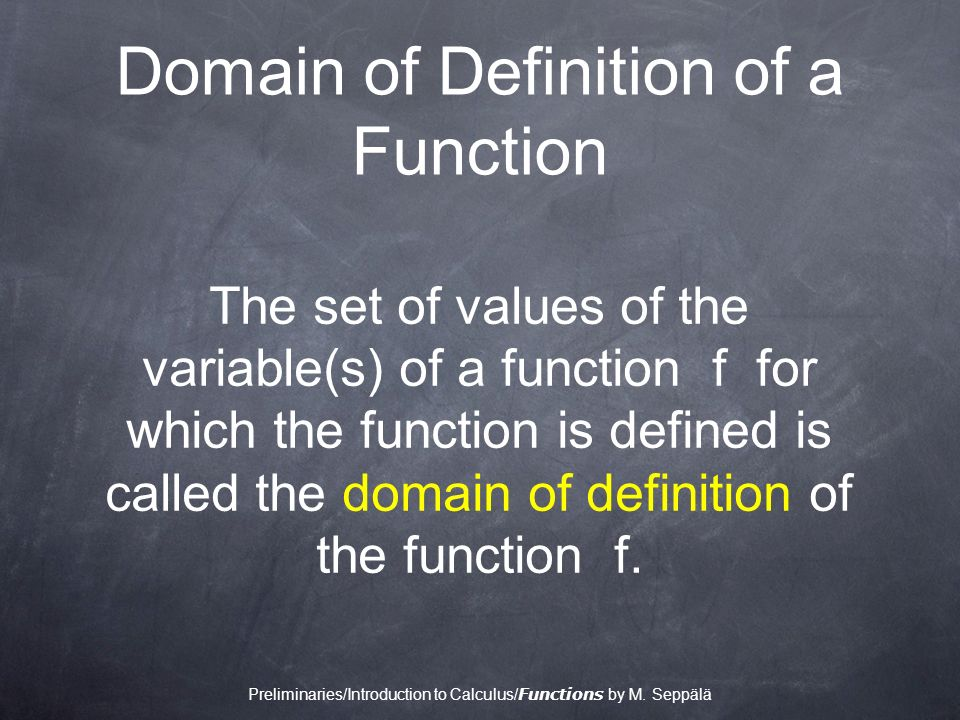 Domain of Definition of a Function The set of values of the variable(s) of a function f for which the function is defined is called the domain of definition of the function f.