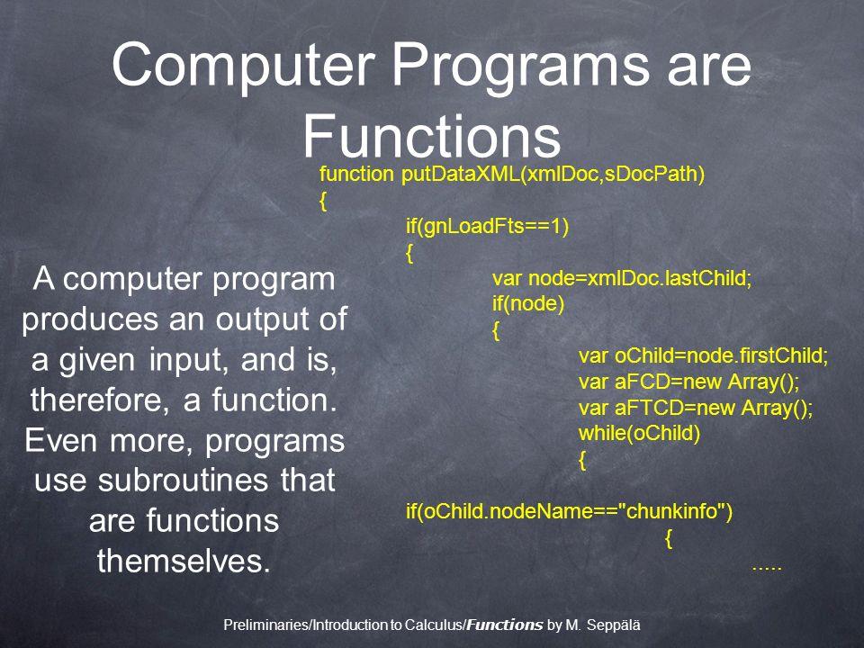 Computer Programs are Functions function putDataXML(xmlDoc,sDocPath) { if(gnLoadFts==1) { var node=xmlDoc.lastChild; if(node) { var oChild=node.firstChild; var aFCD=new Array(); var aFTCD=new Array(); while(oChild) { if(oChild.nodeName== chunkinfo ) {.....