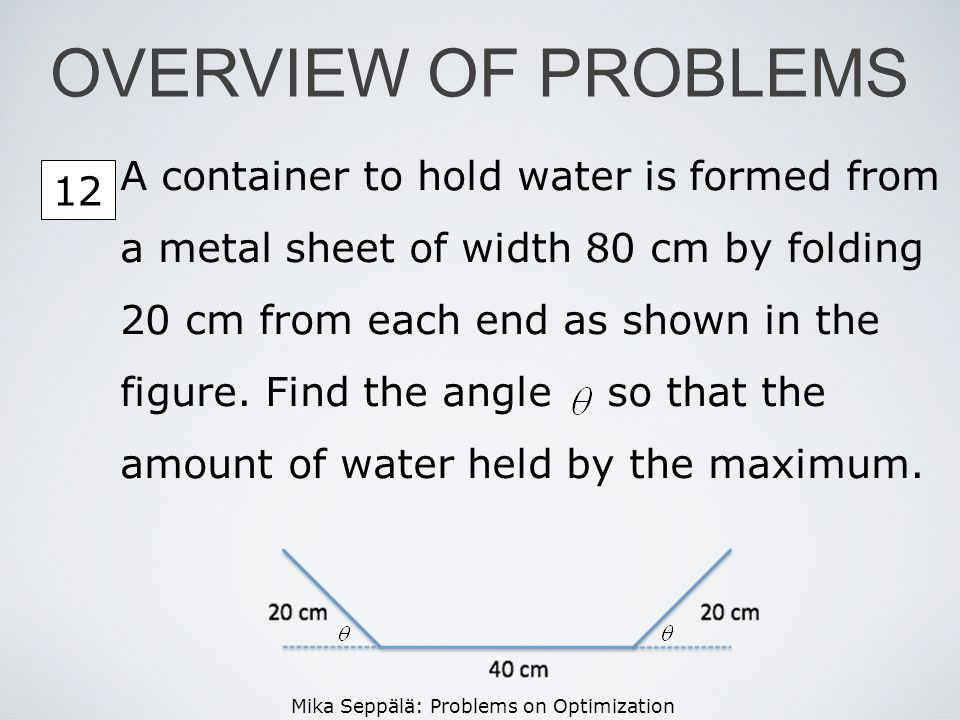 Mika Seppälä: Problems on Optimization A container to hold water is formed from a metal sheet of width 80 cm by folding 20 cm from each end as shown i