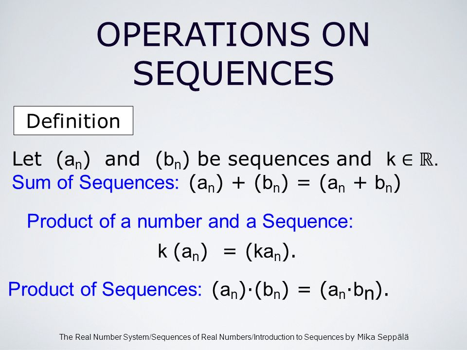 The Real Number System/Sequences of Real Numbers/Introduction to Sequences by Mika Seppälä Definition OPERATIONS ON SEQUENCES Let ( a n ) and ( b n ) be sequences and k.