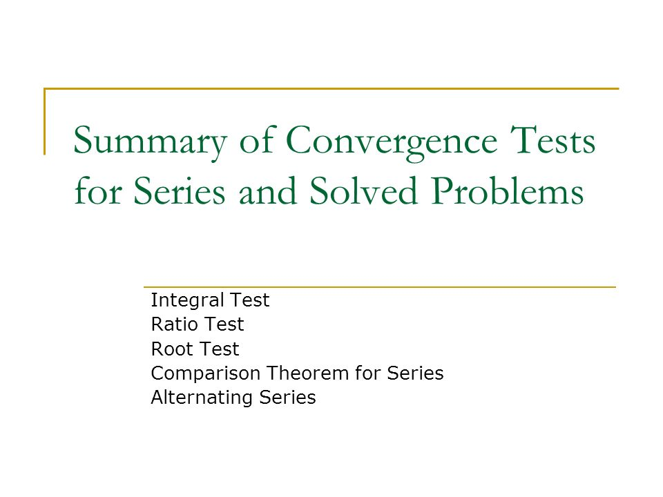 Summary of Convergence Tests for Series and Solved Problems Integral Test Ratio Test Root Test Comparison Theorem for Series Alternating Series