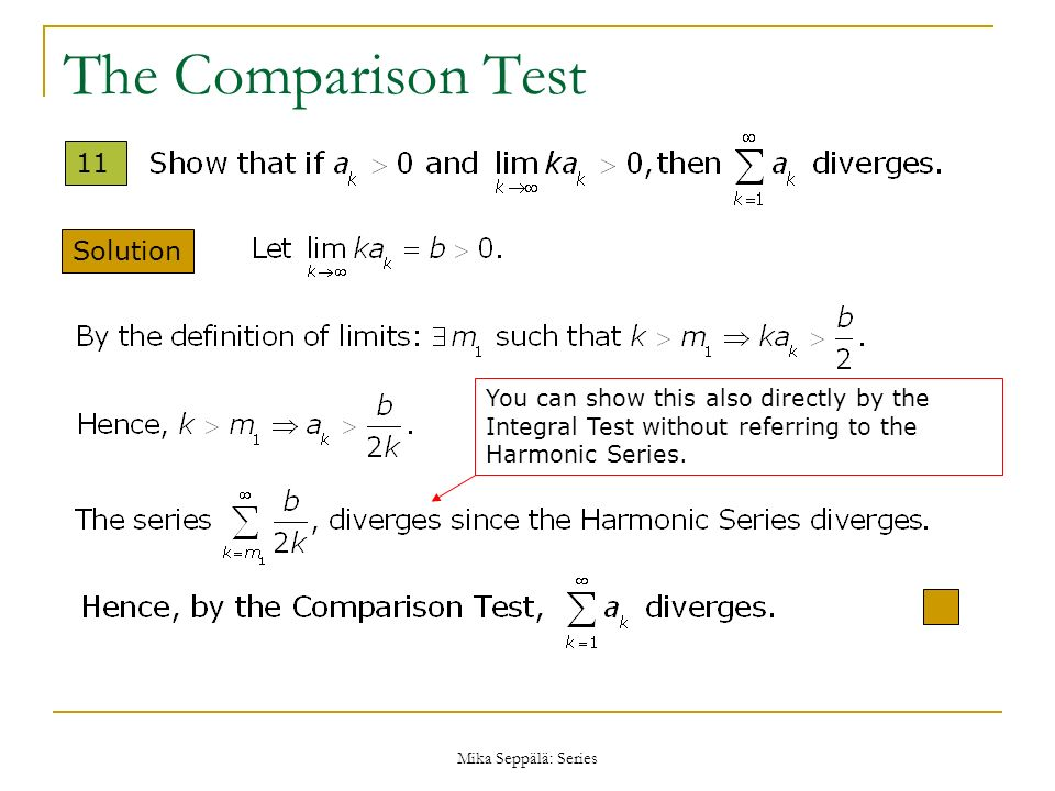 Mika Seppälä: Series The Comparison Test Solution You can show this also directly by the Integral Test without referring to the Harmonic Series. 11