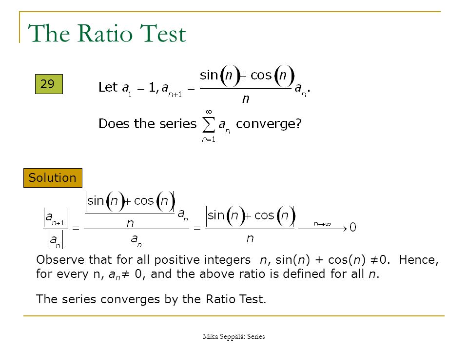Mika Seppälä: Series The Ratio Test 29 Solution The series converges by the Ratio Test. Observe that for all positive integers n, sin(n) + cos(n) 0. H