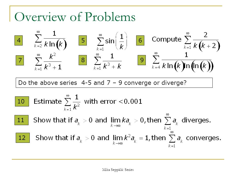 Mika Seppälä: Series Overview of Problems 6 7 89 10 Do the above series 4-5 and 7 – 9 converge or diverge? 11 12 45
