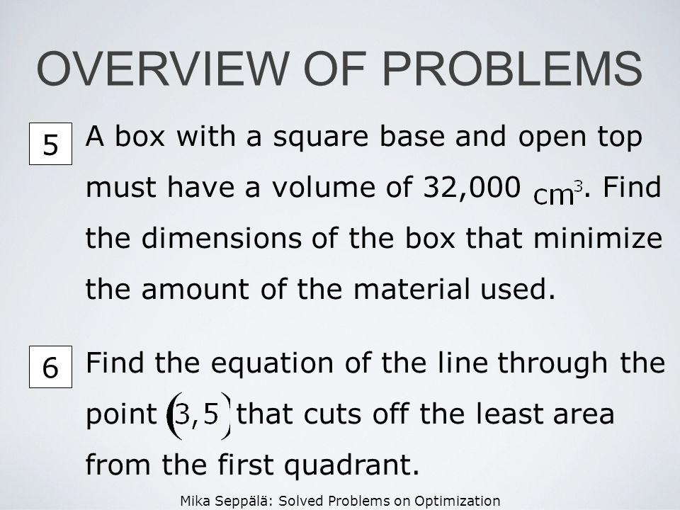 Mika Seppälä: Solved Problems on Optimization OVERVIEW OF PROBLEMS A box with a square base and open top must have a volume of 32,000. Find the dimens