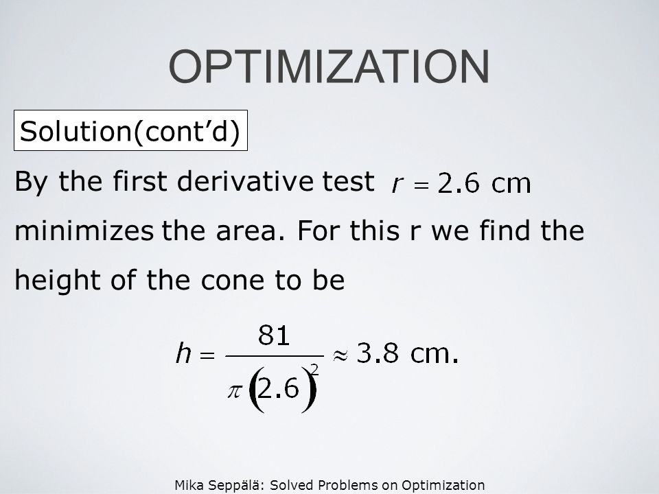 Mika Seppälä: Solved Problems on Optimization Solution(contd) OPTIMIZATION By the first derivative test minimizes the area. For this r we find the hei