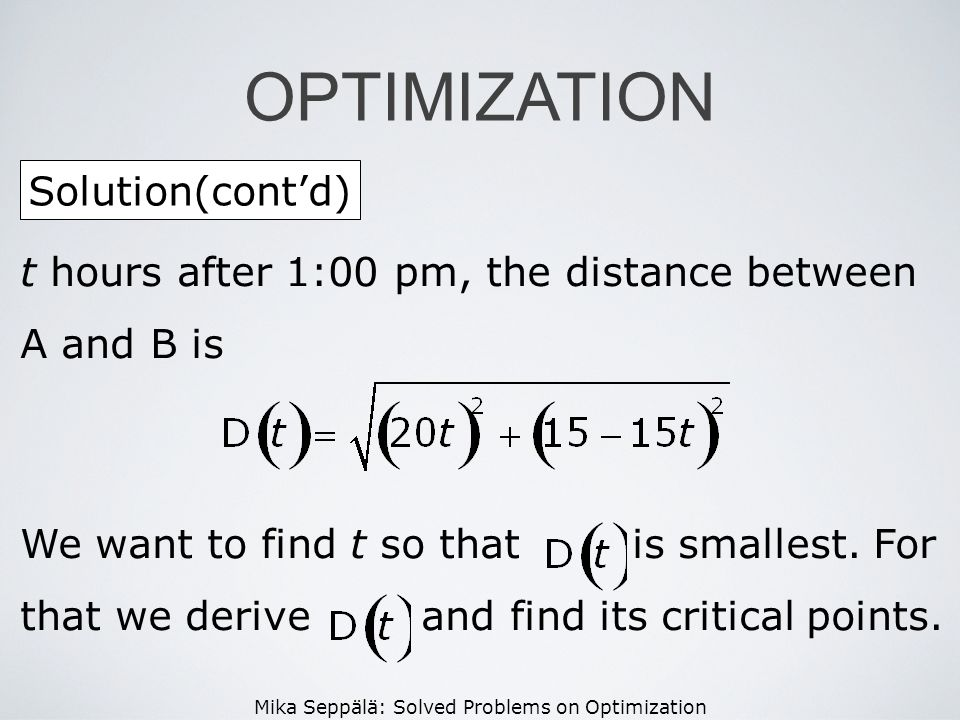 Mika Seppälä: Solved Problems on Optimization Solution(contd) OPTIMIZATION t hours after 1:00 pm, the distance between A and B is We want to find t so