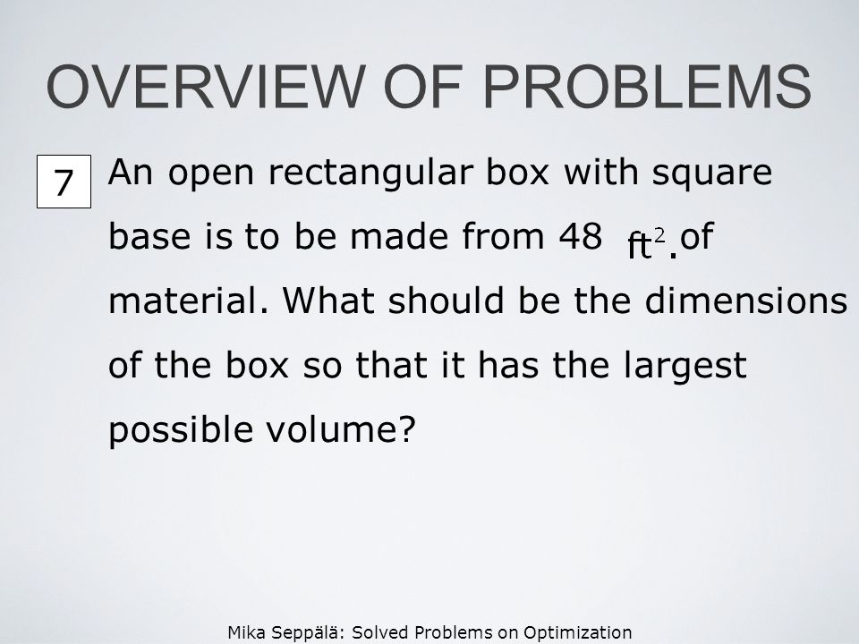 Mika Seppälä: Solved Problems on Optimization OVERVIEW OF PROBLEMS An open rectangular box with square base is to be made from 48 of material. What sh