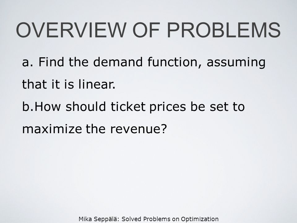 Mika Seppälä: Solved Problems on Optimization OVERVIEW OF PROBLEMS a. Find the demand function, assuming that it is linear. b.How should ticket prices