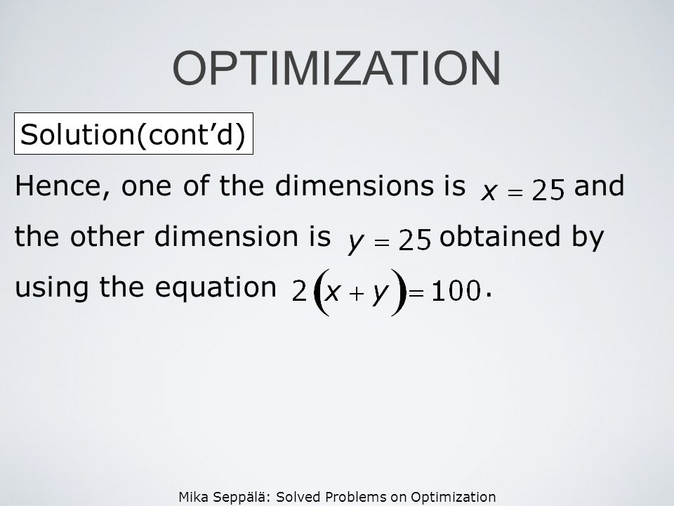Mika Seppälä: Solved Problems on Optimization Solution(contd) OPTIMIZATION Hence, one of the dimensions is and the other dimension is obtained by usin