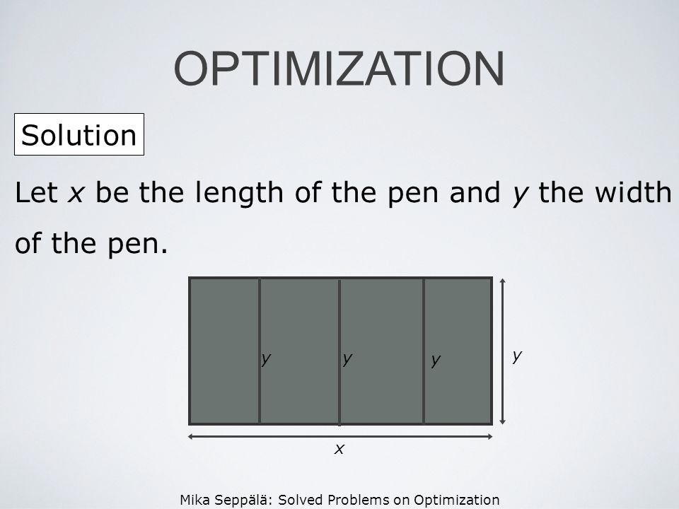 Mika Seppälä: Solved Problems on Optimization Solution OPTIMIZATION Let x be the length of the pen and y the width of the pen. x y yy y