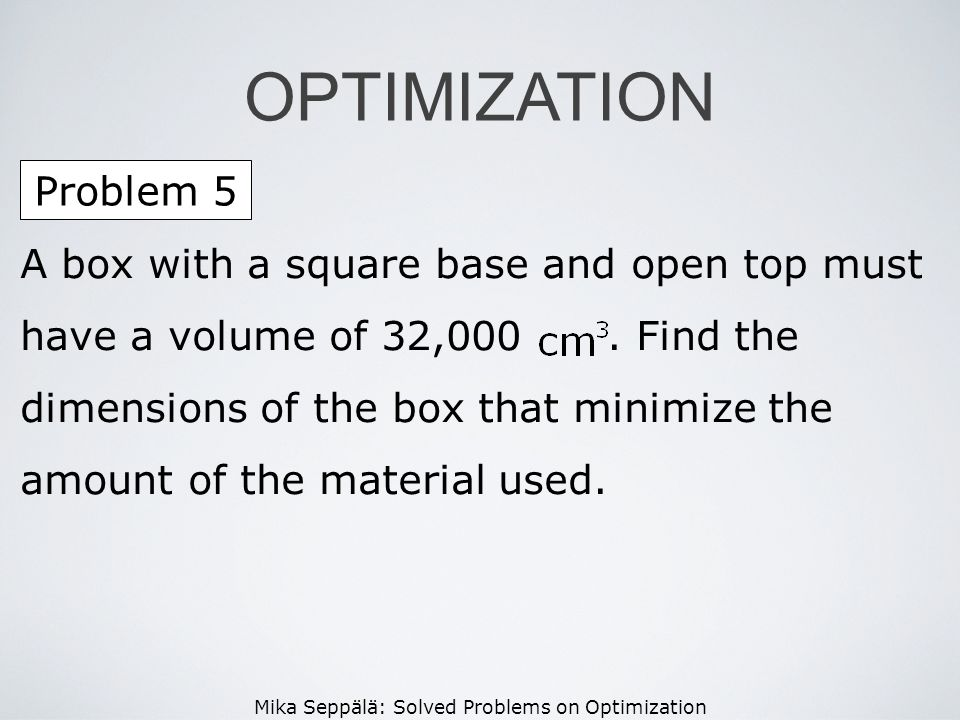 Mika Seppälä: Solved Problems on Optimization Problem 5 OPTIMIZATION A box with a square base and open top must have a volume of 32,000. Find the dime