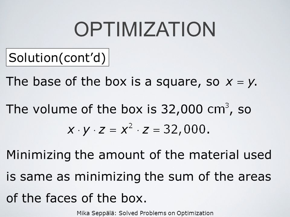 Mika Seppälä: Solved Problems on Optimization Solution(contd) OPTIMIZATION The base of the box is a square, so. The volume of the box is 32,000, so Mi