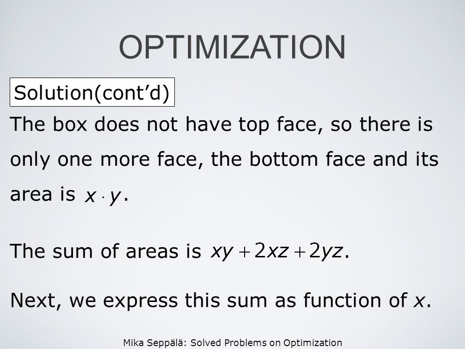 Mika Seppälä: Solved Problems on Optimization Solution(contd) OPTIMIZATION The box does not have top face, so there is only one more face, the bottom