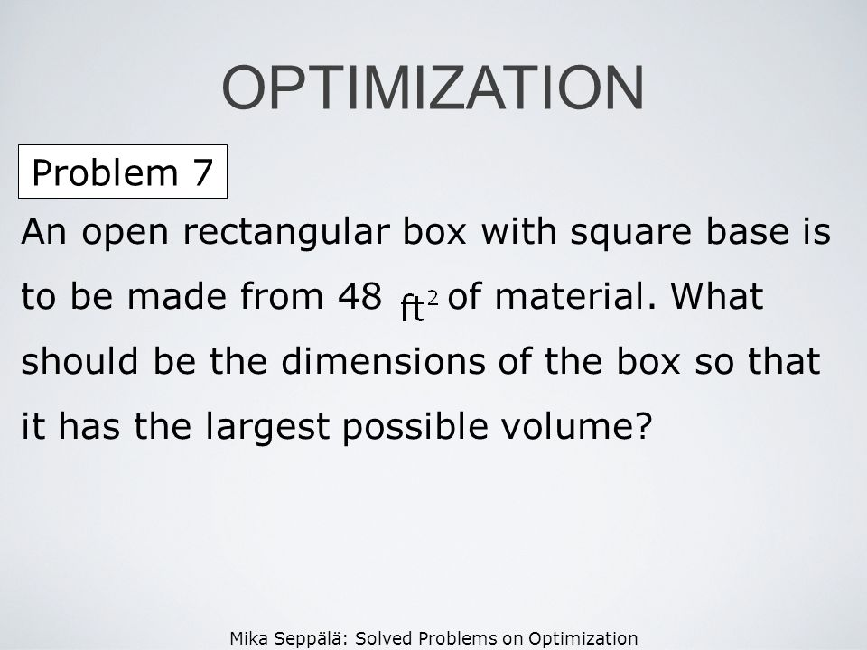 Mika Seppälä: Solved Problems on Optimization Problem 7 OPTIMIZATION An open rectangular box with square base is to be made from 48 of material. What