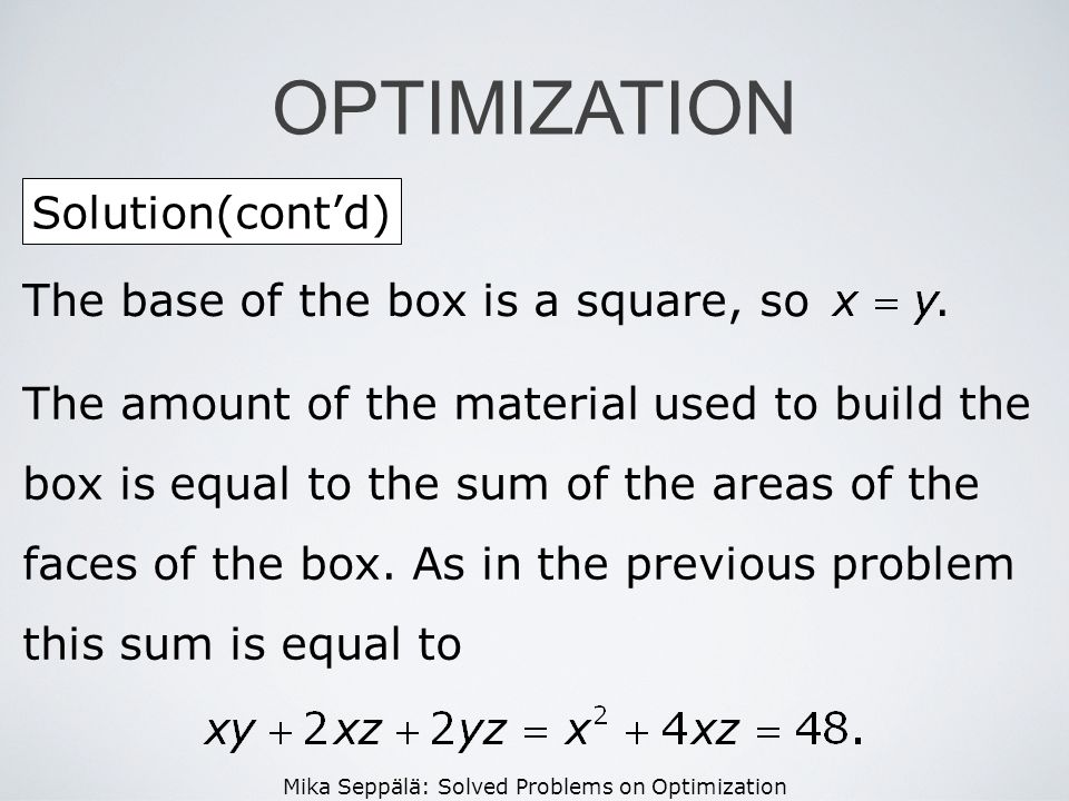 Mika Seppälä: Solved Problems on Optimization Solution(contd) OPTIMIZATION The base of the box is a square, so. The amount of the material used to bui