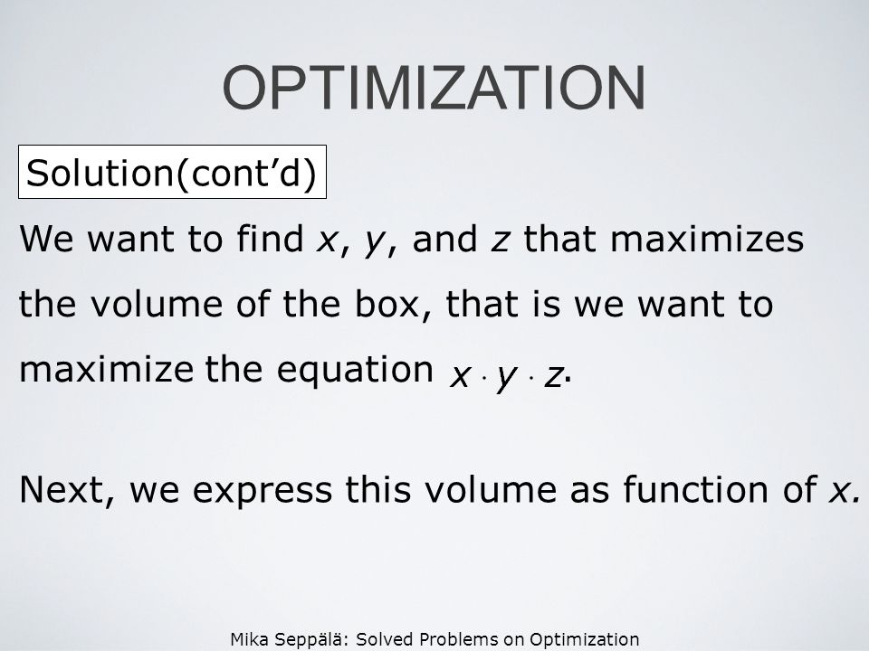 Mika Seppälä: Solved Problems on Optimization Solution(contd) OPTIMIZATION We want to find x, y, and z that maximizes the volume of the box, that is w