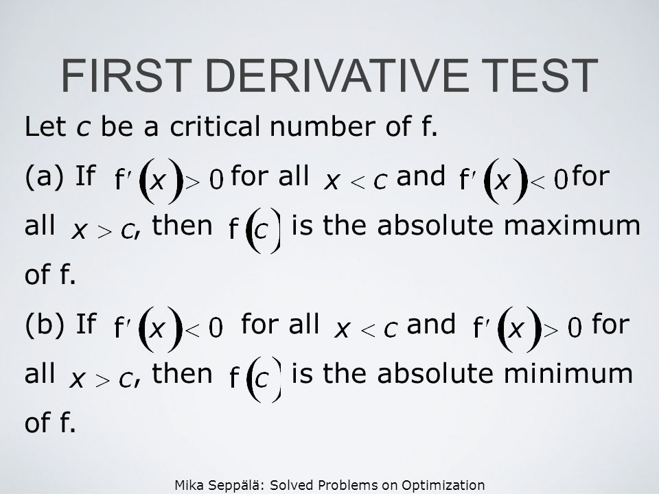 Mika Seppälä: Solved Problems on Optimization FIRST DERIVATIVE TEST Let c be a critical number of f. (a) If for all and for all, then is the absolute