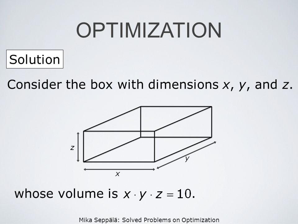 Mika Seppälä: Solved Problems on Optimization Solution OPTIMIZATION z x y Consider the box with dimensions x, y, and z. whose volume is.