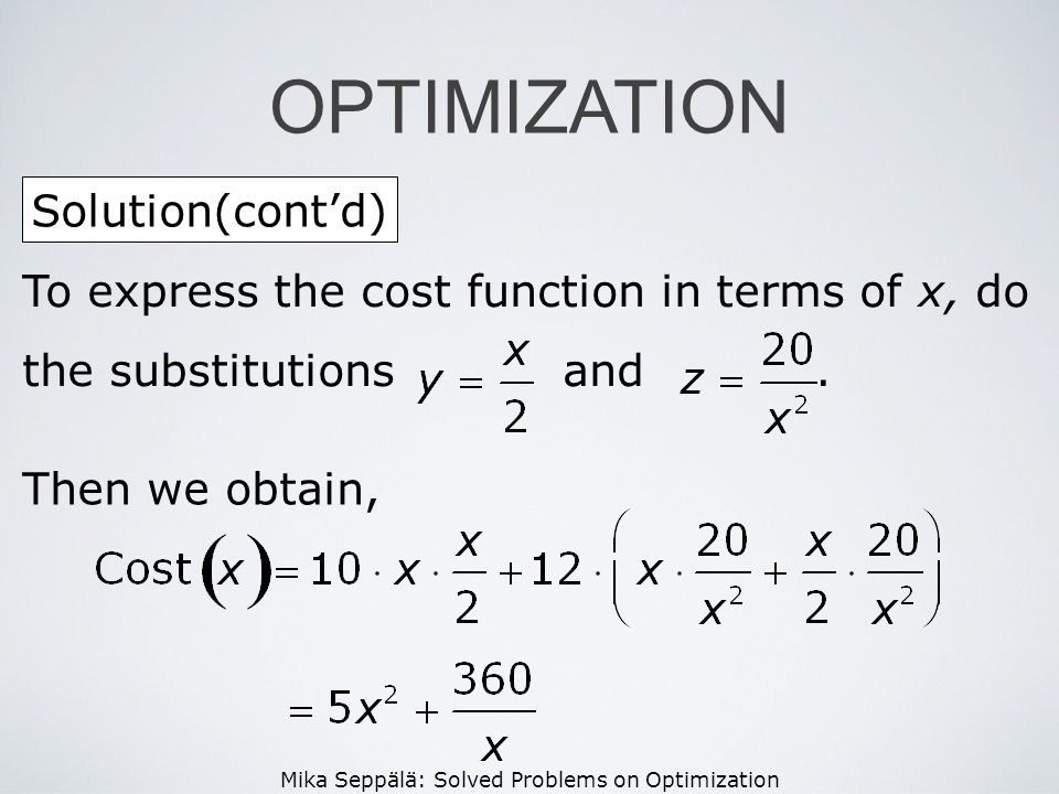 Mika Seppälä: Solved Problems on Optimization Solution(contd) OPTIMIZATION To express the cost function in terms of x, do the substitutions and. Then