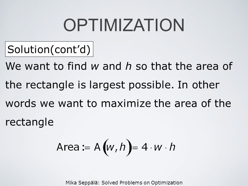 Mika Seppälä: Solved Problems on Optimization Solution(contd) OPTIMIZATION We want to find w and h so that the area of the rectangle is largest possib