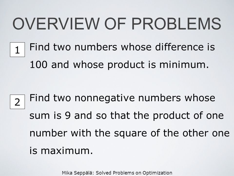 Mika Seppälä: Solved Problems on Optimization 1 OVERVIEW OF PROBLEMS Find two numbers whose difference is 100 and whose product is minimum. Find two n